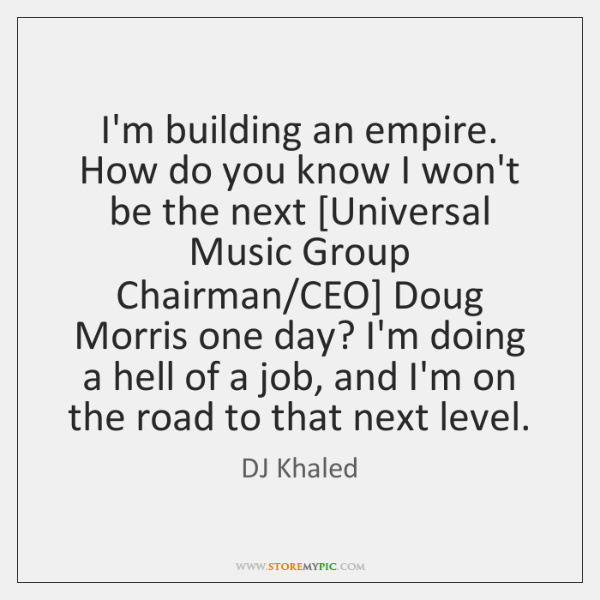 I'm building an empire. How do you know I won't be the ...