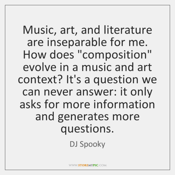 """Music, art, and literature are inseparable for me. How does """"composition"""" evolve ..."""