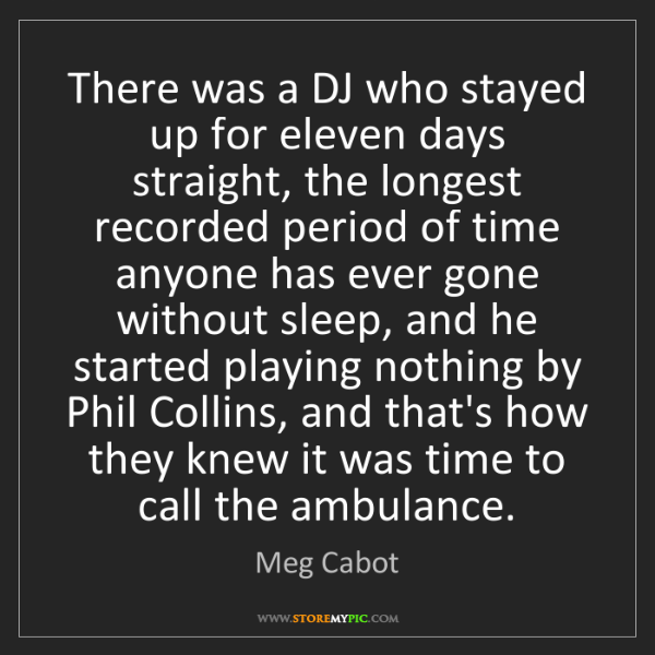 Meg Cabot: There was a DJ who stayed up for eleven days straight,...