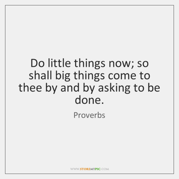 Do little things now; so shall big things come to thee by ...