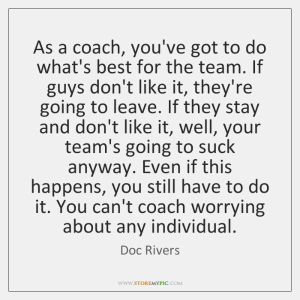 As a coach, you've got to do what's best for the team. ...