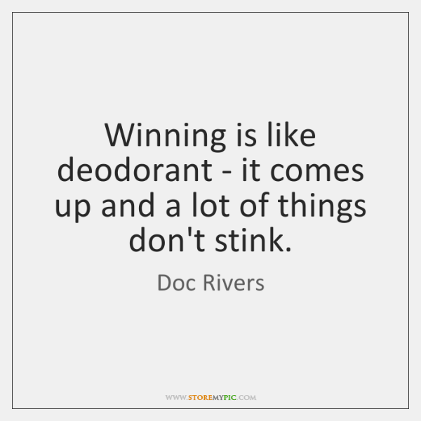 Winning is like deodorant - it comes up and a lot of ...