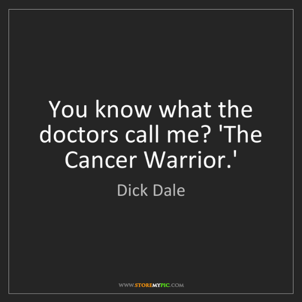 Dick Dale: You know what the doctors call me? 'The Cancer Warrior.'