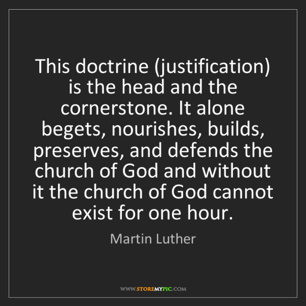 Martin Luther: This doctrine (justification) is the head and the cornerstone....