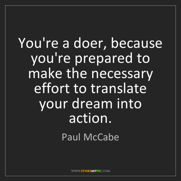 Paul McCabe: You're a doer, because you're prepared to make the necessary...