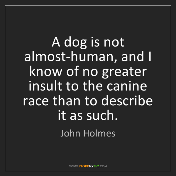 John Holmes: A dog is not almost-human, and I know of no greater insult...