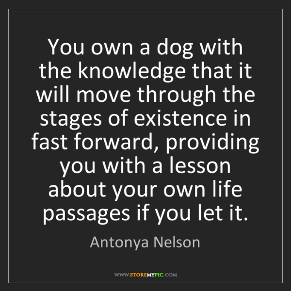 Antonya Nelson: You own a dog with the knowledge that it will move through...