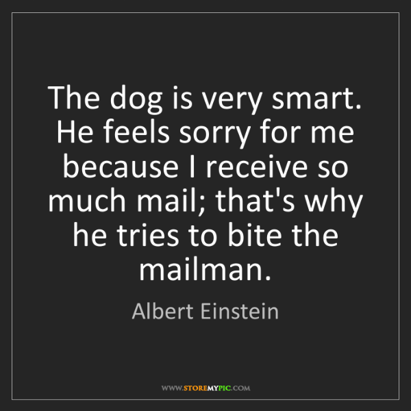 Albert Einstein: The dog is very smart. He feels sorry for me because...