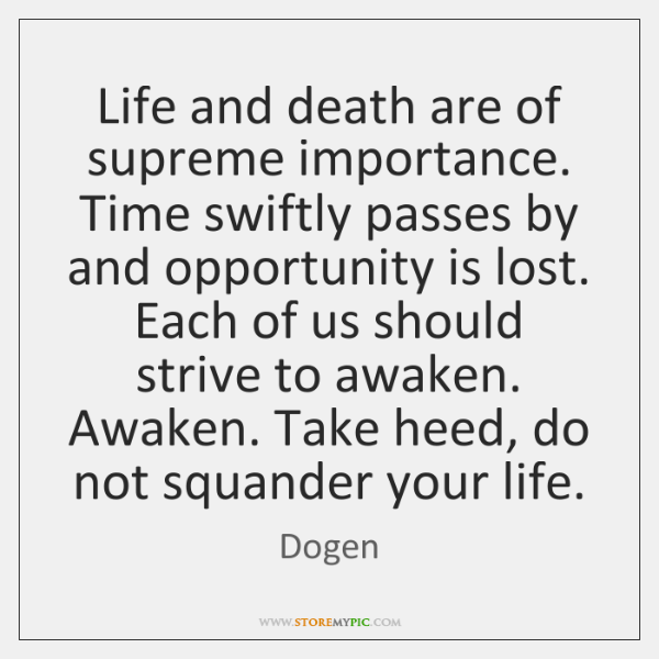 Life and death are of supreme importance. Time swiftly passes by and ...