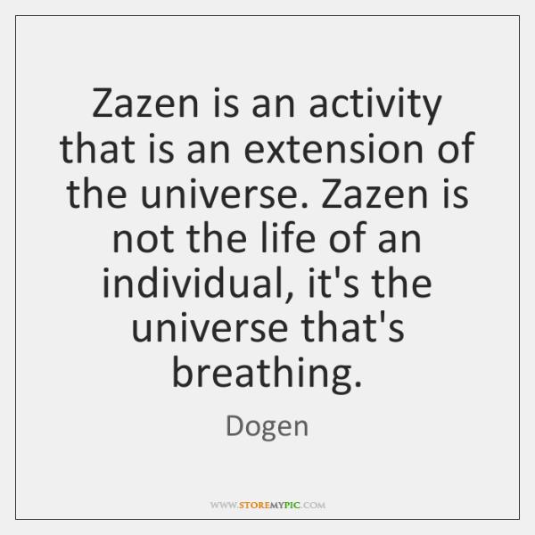 Zazen is an activity that is an extension of the universe. Zazen ...