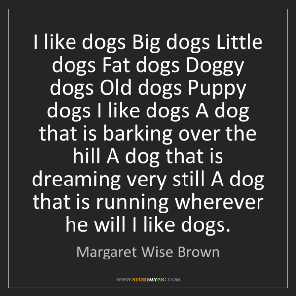 Margaret Wise Brown: I like dogs Big dogs Little dogs Fat dogs Doggy dogs...