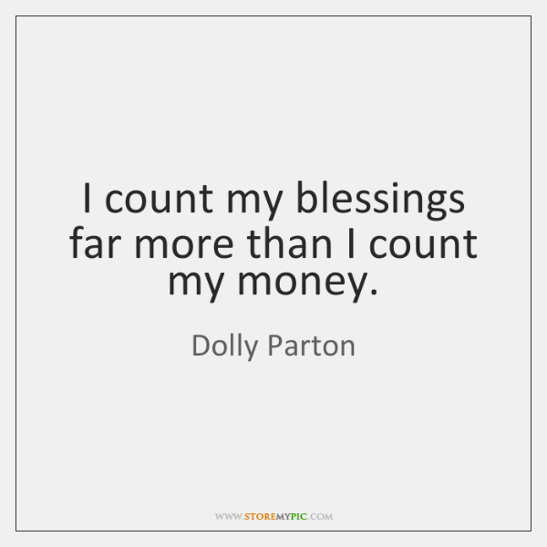I count my blessings far more than I count my money.