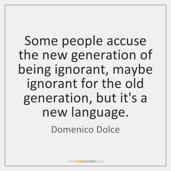 Some people accuse the new generation of being ignorant, maybe ignorant for ...