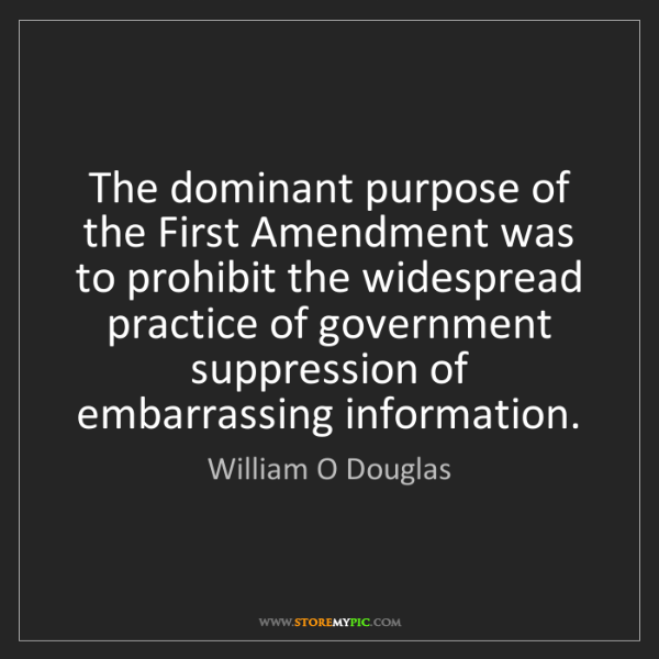 William O Douglas: The dominant purpose of the First Amendment was to prohibit...