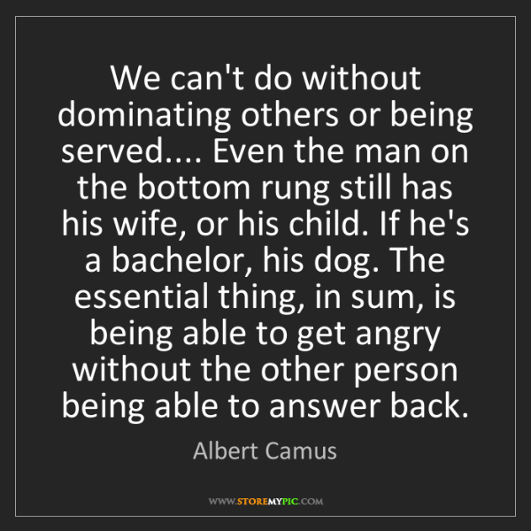 Albert Camus: We can't do without dominating others or being served.......