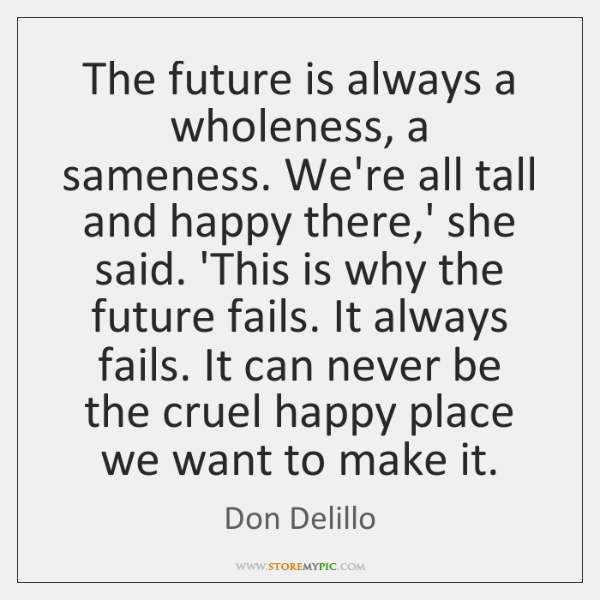 The future is always a wholeness, a sameness. We're all tall and ...
