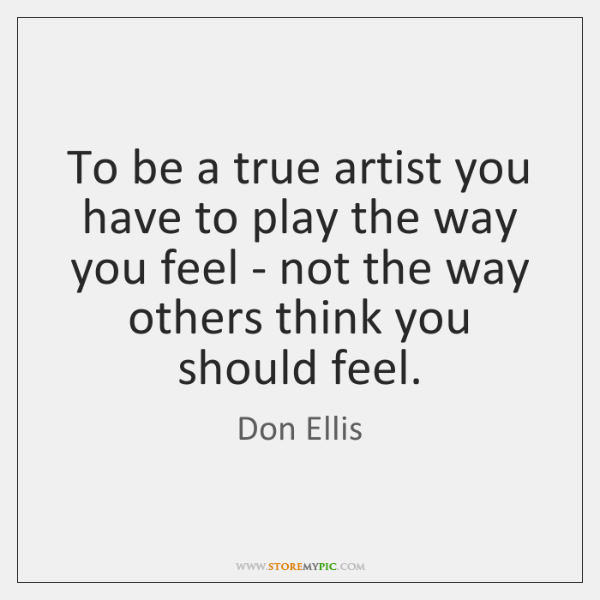To be a true artist you have to play the way you ...