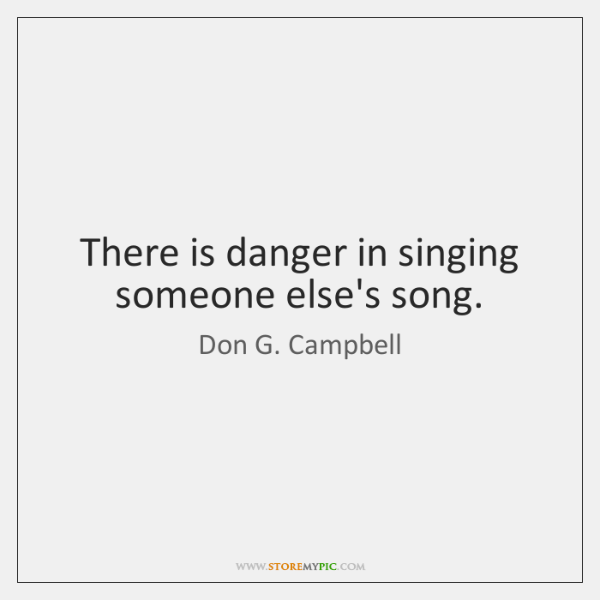 There is danger in singing someone else's song.