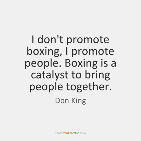 I don't promote boxing, I promote people. Boxing is a catalyst to ...