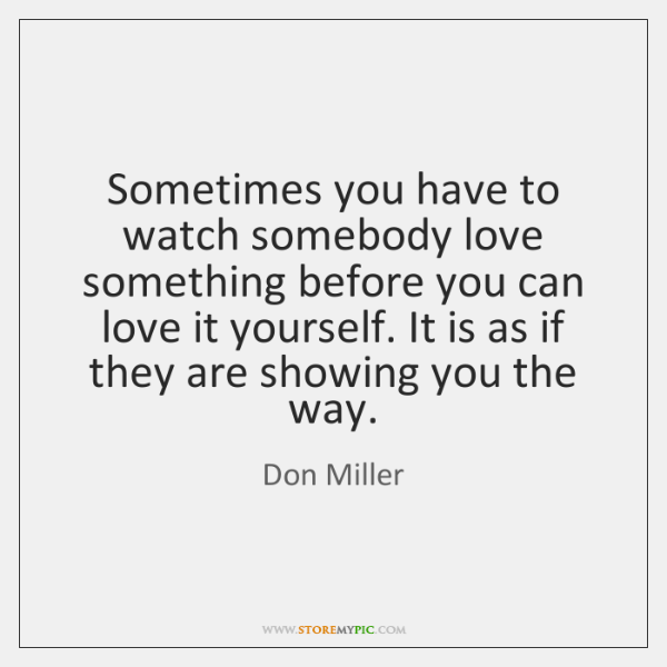 Sometimes you have to watch somebody love something before you can love ...