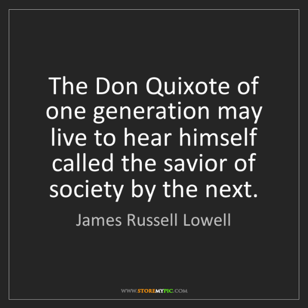 James Russell Lowell: The Don Quixote of one generation may live to hear himself...