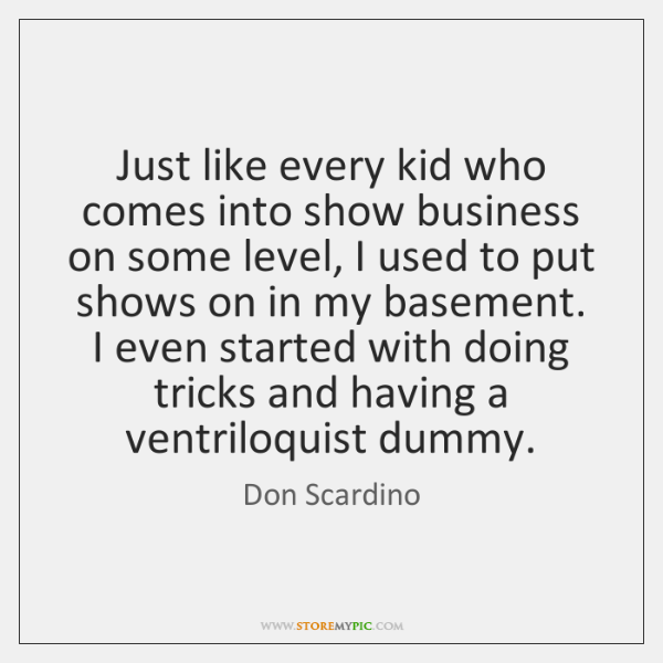 Just like every kid who comes into show business on some level, ...