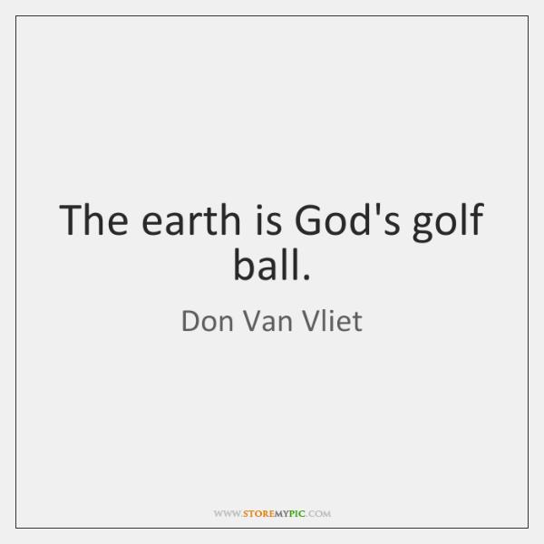 The earth is God's golf ball.