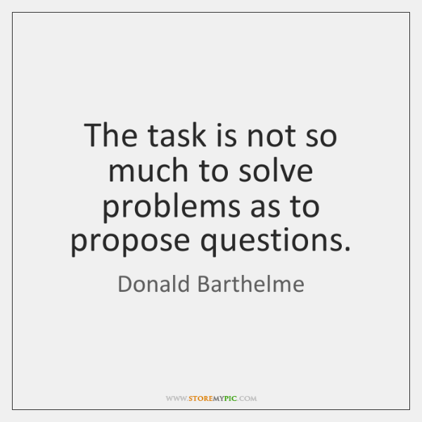 The task is not so much to solve problems as to propose ...