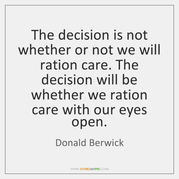 The decision is not whether or not we will ration care. The ...