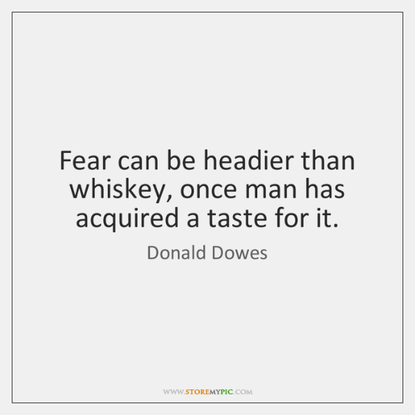 Fear can be headier than whiskey, once man has acquired a taste ...
