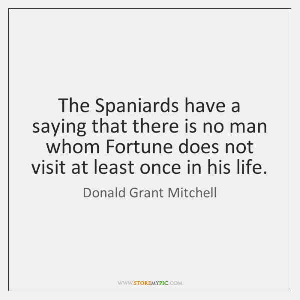 The Spaniards have a saying that there is no man whom Fortune ...