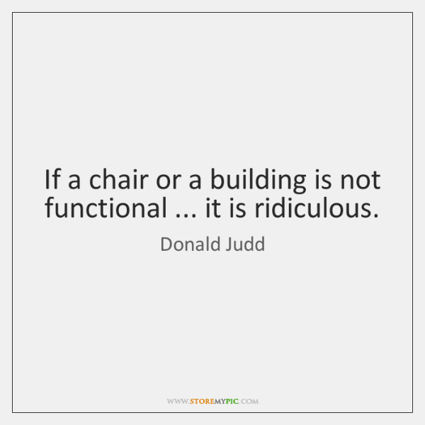 If a chair or a building is not functional ... it is ridiculous.