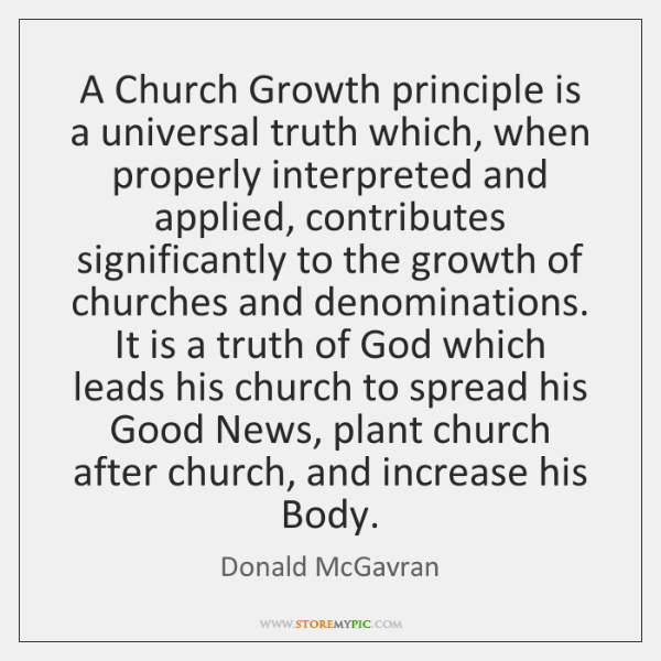A Church Growth principle is a universal truth which, when properly interpreted ...