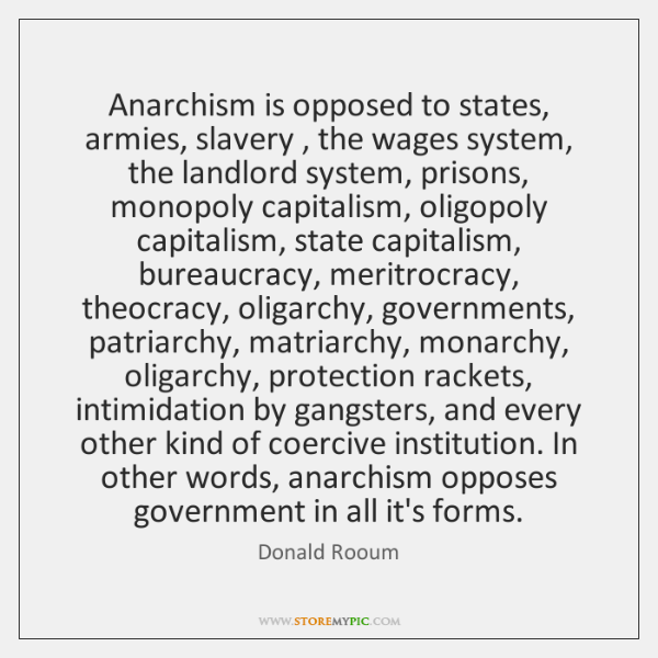 Anarchism is opposed to states, armies, slavery , the wages system, the landlord ...