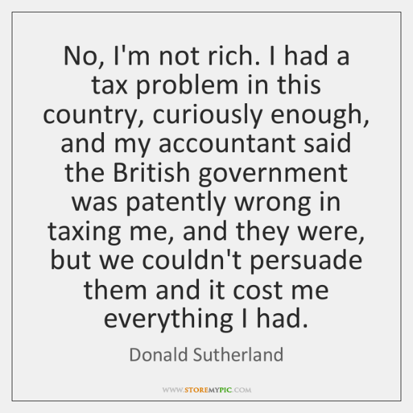 No, I'm not rich. I had a tax problem in this country, ...