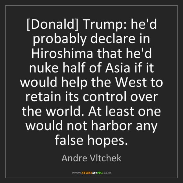 Andre Vltchek: [Donald] Trump: he'd probably declare in Hiroshima that...