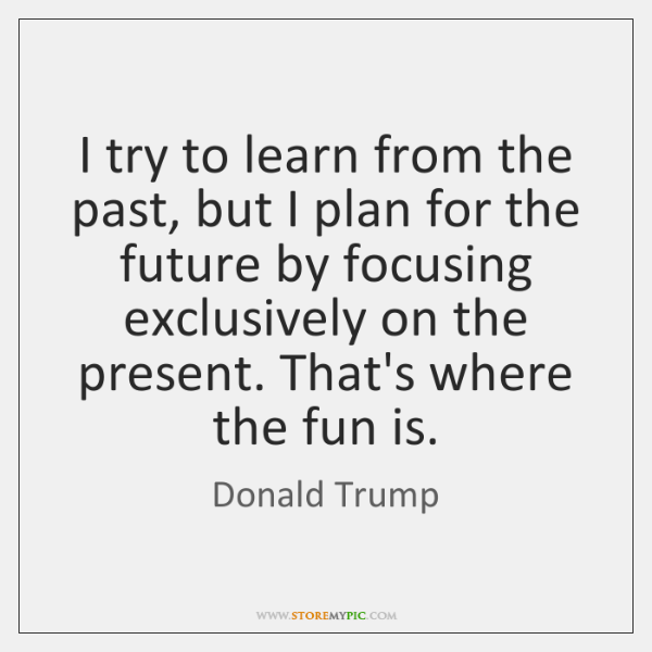 I try to learn from the past, but I plan for the ...