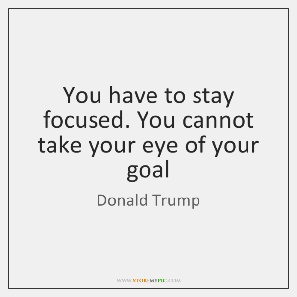 You have to stay focused. You cannot take your eye of your ...