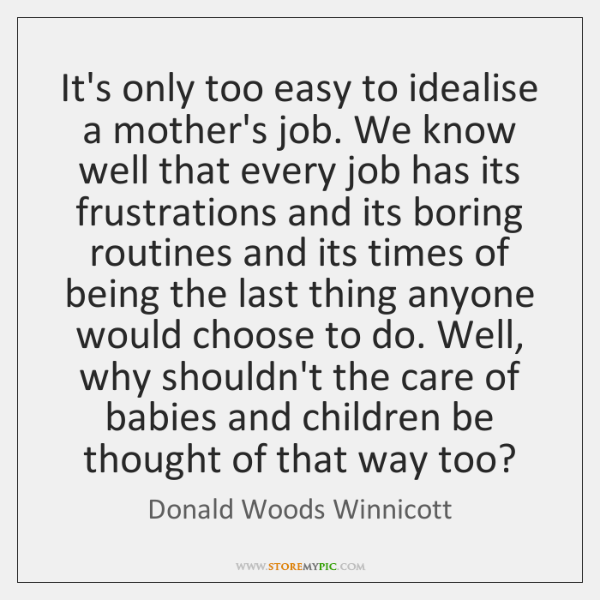 It's only too easy to idealise a mother's job. We know well ...