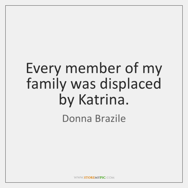 Every member of my family was displaced by Katrina.