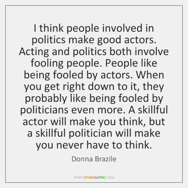 I think people involved in politics make good actors. Acting and politics ...