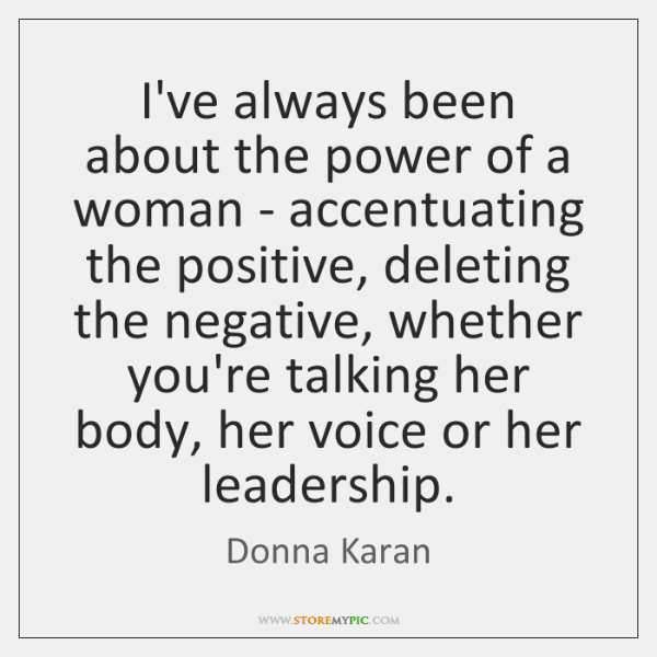 I've always been about the power of a woman - accentuating the ...