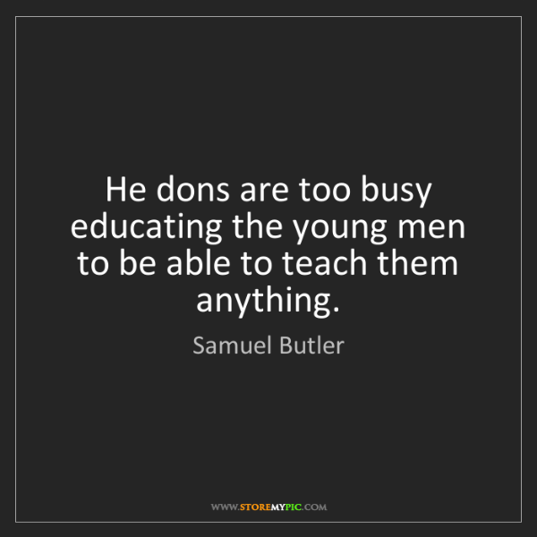 Samuel Butler: He dons are too busy educating the young men to be able...