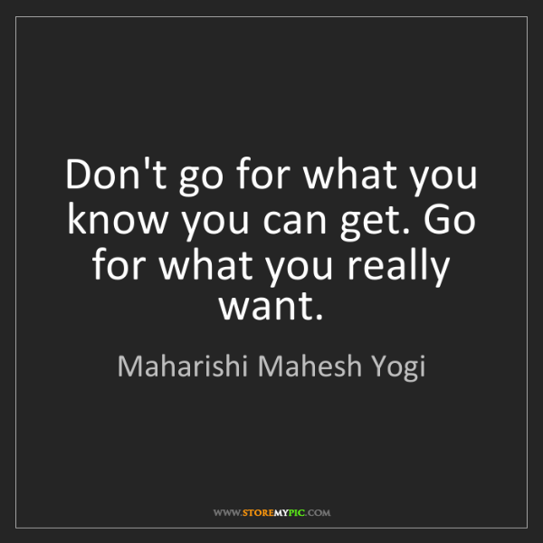 Maharishi Mahesh Yogi: Don't go for what you know you can get. Go for what you...