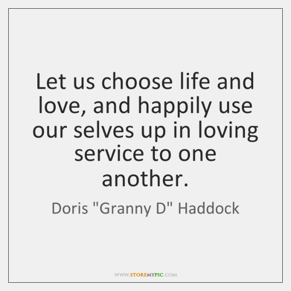 Let us choose life and love, and happily use our selves up ...