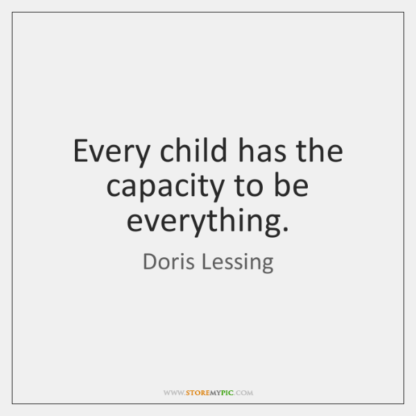 Every child has the capacity to be everything.