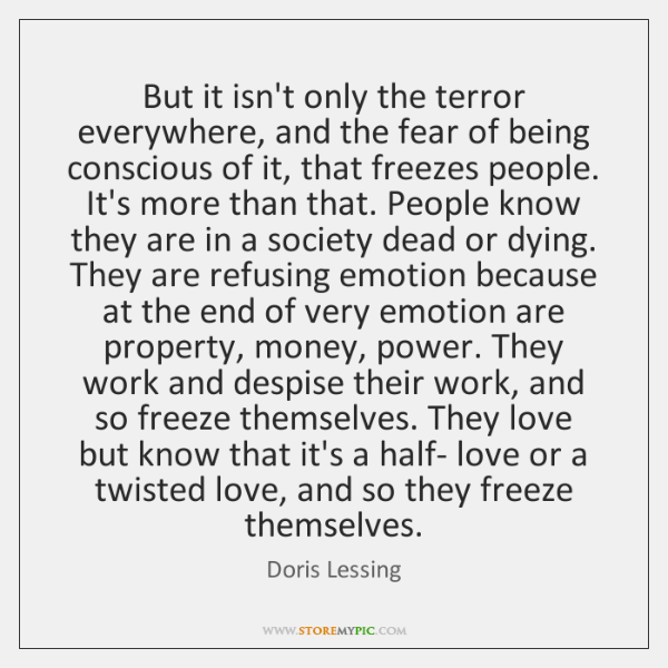 But it isn't only the terror everywhere, and the fear of being ...