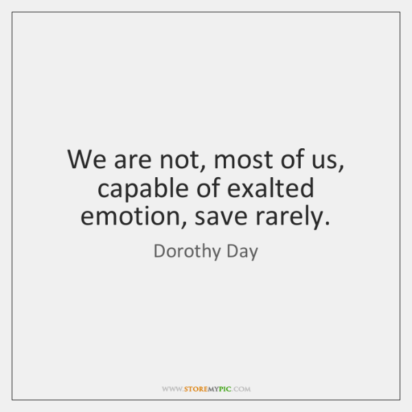 We are not, most of us, capable of exalted emotion, save rarely.