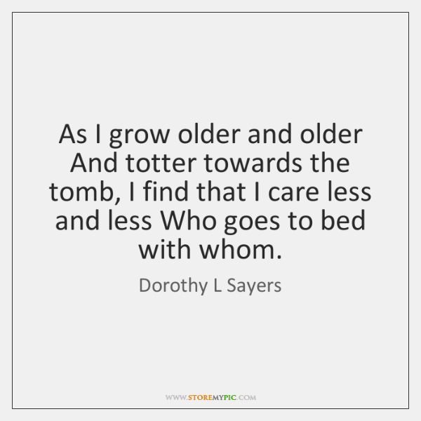 As I grow older and older And totter towards the tomb, I ...