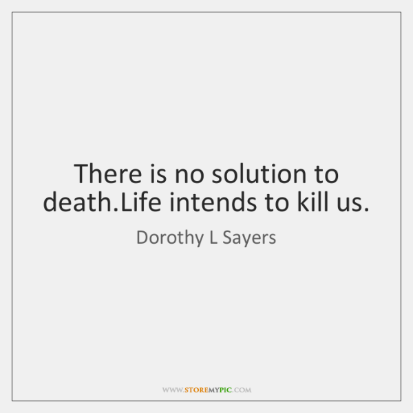 There is no solution to death.Life intends to kill us.